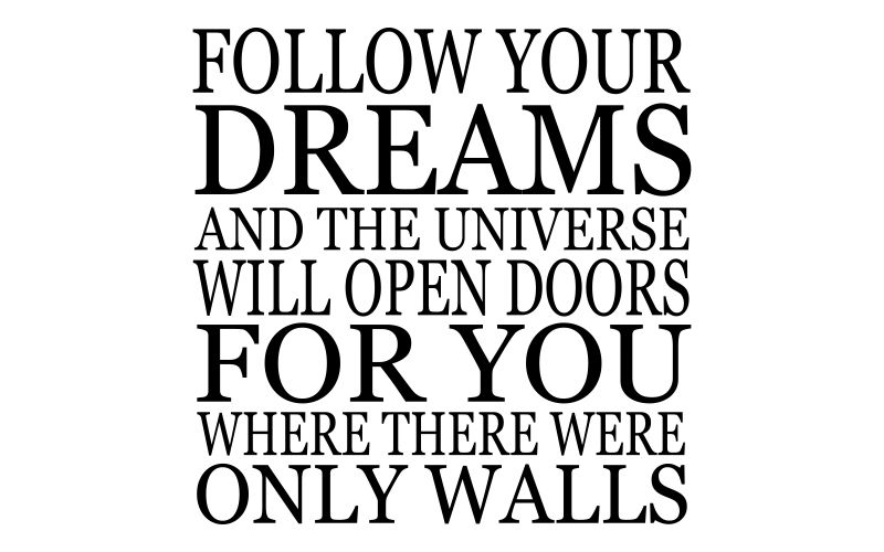 FOLLOW YOUR DREAMS AND THE UNIVERSE WILL OPEN DOOR FOR YOU WHERE THERE WERE ONLY WALLS - product images  of