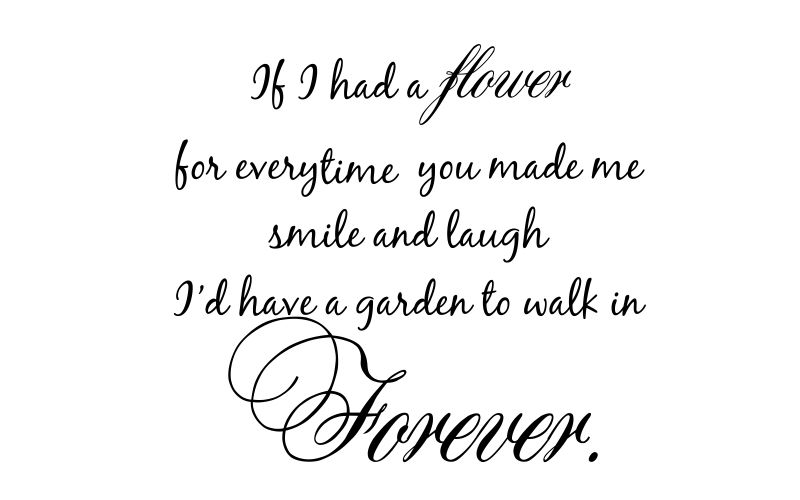 IF I HAD A FLOWER FOR EVERYTIME YOU MADE ME SMILE AND LAUGH I'D HAVE A GARDEN TO WALK IN FOREVER - product images  of