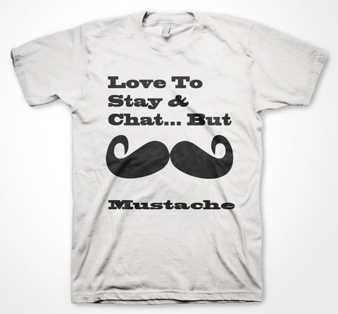 Love,to,Stay,&amp;,Chat,But...,MUSTACHE!,mustache, tshirt, tee, graphic tee, 