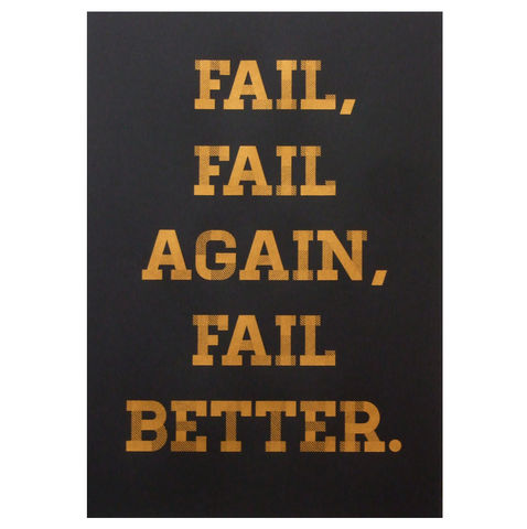 Fail,Better,screen,print,~,Gold,screenprints, screen printed poster, quotes, studio, workshop, hand pulled, handprinted, printmaking, poster, fail better