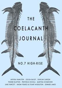 The,Coelacanth,Journal:,No.,7:,High,Rise,The Coelacanth Journal No 7 High Rise, Dec 2011 Anthea Hamilton, Louisa Bailey, Duncan Carson, Phoebe Blatton, Protoklis Nicola, Martina Schmücker, Jane Fawcett, Naomi Pearce & Stuart Middleton, and Edward James, bi-annual