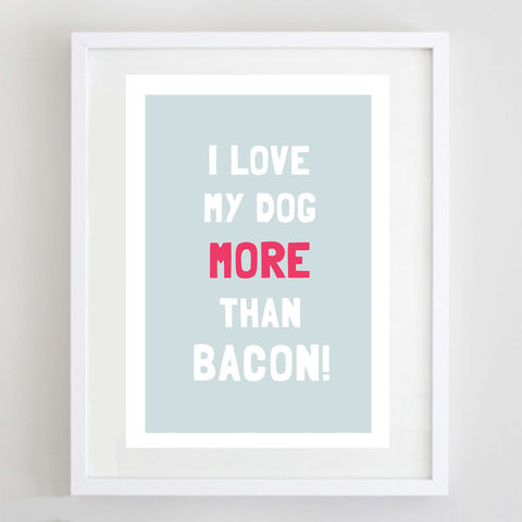 I,Love,My,Dog,More,Than,Bacon,Print,More Than Bacon Print, Dog Lover Print
