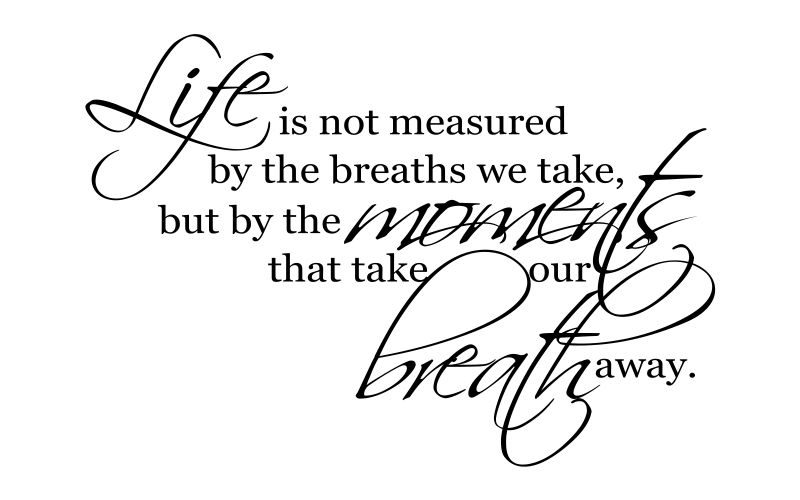 LIFE IS NOT MEASURED BY THE BREATHS WE TAKE, BUT BY THE MOMENTS THAT TAKES OUR BREATH AWAY - product images  of
