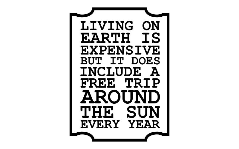 LIVING ON EARTH IS EXPENSIVE BUT IT DOES INCLUDE A FREE TRIP AROUND THE SUN EVERY YEAR - product images  of