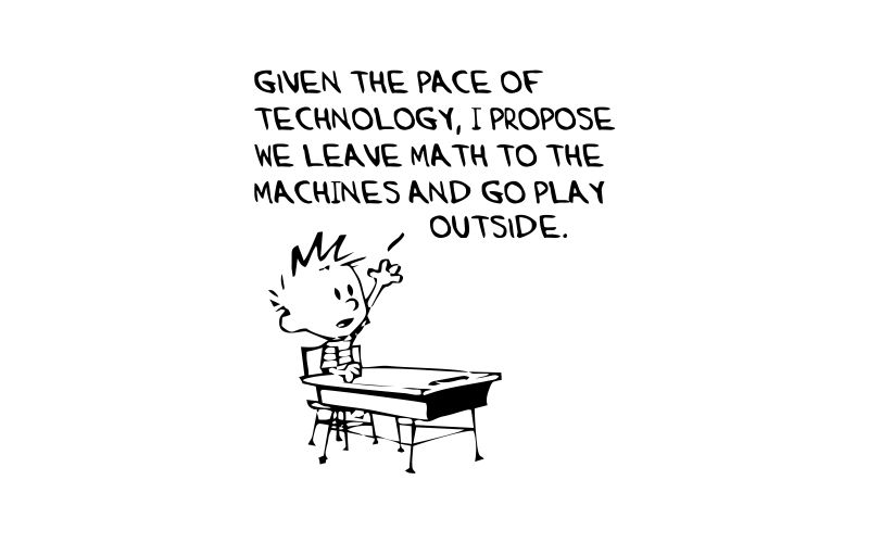 CALVIN and HOBBES | GIVEN THE PACE OF TECHNOLOGY, I PROPOSE WE LEAVE MATH TO THE MACHINES AND GO PLAY OUTSIDE - product images  of