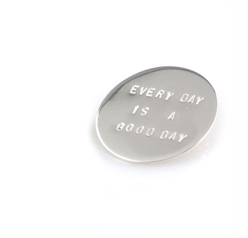 'Every day is a good day' - round silver brooch with wording 'every day is a good day'  - product images  of